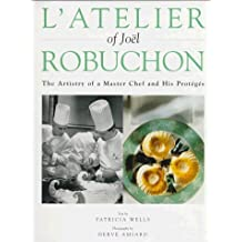 L'Atelier of Joel Robuchon: The Artistry of a Master Chef and His Proteges by Patricia Wells (1997-10-03)