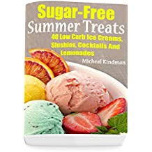 Sugar-Free Summer Treats: 40 Low Carb Ice Creams, Slushies, Cocktails And Lemonades (English Edition)