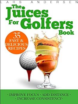 Juices for Golfers: Juicer Recipes and Nutrition Guide to Achieveing Maximum Focus, Performance and Drive for Today's Golfer (Food for Fitness Series) by [Andersen, Lars]