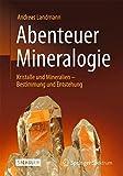 Abenteuer Mineralogie: Kristalle und Mineralien - Bestimmung und Entstehung - Andreas Landmann
