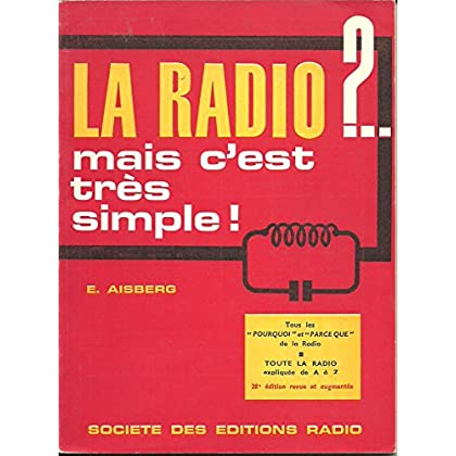 E. Aisberg,... La Radio ! mais c'est très simple ! : Comment sont conçus et comment fonctionnent les récepteurs actuels de radio... Nouvelle édition