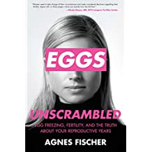 Eggs Unscrambled: Making Sense of Egg Freezing, Fertility, and the Truth about Your Reproductive Years