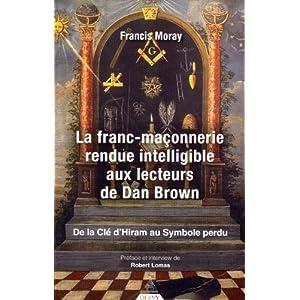 La franc-maçonnerie rendue intelligible aux lecteurs de Dan Brown : De la clé d'Hiram au Symbole perdu de Francis Moray (21 juin 2010) Broché