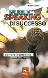 Scarica Libro Public Speaking di successo Trucchi e segreti per parlare in pubblico in modo efficace (PDF,EPUB,MOBI) Online Italiano Gratis
