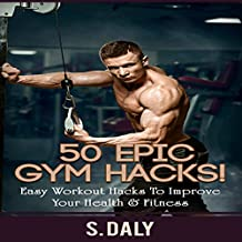 50 Epic Gym Hacks!: Easy Workout Hacks to Improve Your Health & Fitness