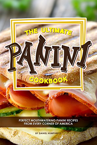The Ultimate Panini Cookbook: Perfect Mouthwatering Panini Recipes from Every Corner of America (English Edition)