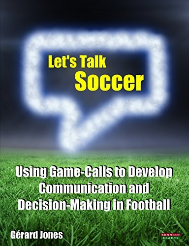 Let's Talk Soccer: Using Game-Calls to Develop Communication and Decision-Making in Football by G??rard Jones (2015-04-12)