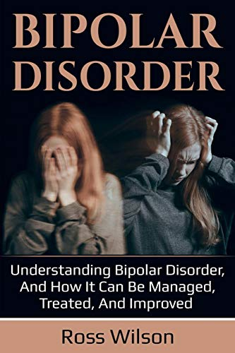 Bipolar Disorder: Understanding Bipolar Disorder, and how it can be managed, treated, and improved