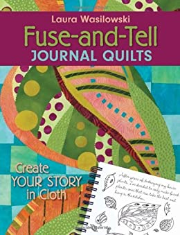 Fuse-And-Tell Journal Quilts: Create Your Story in Cloth by [Wasilowski, Laura]