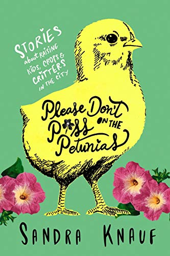 Please Don't Piss on the Petunias: Stories About Raising Kids, Crops & Critters in the City