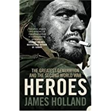 Heroes: The Greatest Generation and the Second World War by James Holland (2007-08-06)