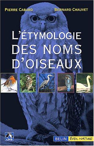 L'étymologie des noms d'oiseaux : Origine et sens des noms des oiseaux du Paléarctique occidental ( noms scientifiques, noms français et étrangers )