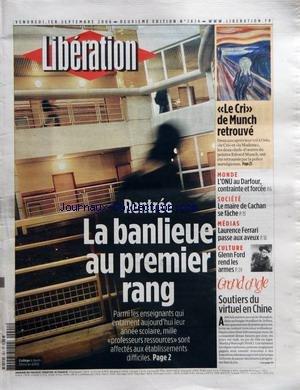 LIBERATION [No 7874] du 01/09/2006 - RENTREE - LA BANLIEUE AU PREMIER RANG - LE CRI DE MUNCH RETROUVE - MONDE - L'ONU AU DARFOUR CONTRAINTE ET FORCEE - SOCIETE - LE MAIRE DE CACHAN SE FACHE - MEDIAS - LAURENCE FERRARI PASSE AUX AVEUX - CULTURE - GLENN FORD REND LES ARMES - GRAND ANGLE - SOUTIERS DU VIRTUEL EN CHINE par Collectif