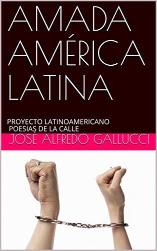 AMADA AMÉRICA LATINA: PROYECTO LATINOAMERICANO POESIAS DE LA CALLE (POEMAS PROFÉTICOS nº 3) por José Alfredo Gallucci