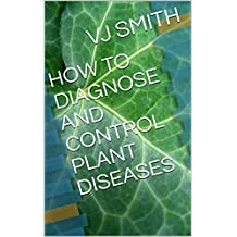 HOW TO DIAGNOSE AND CONTROL PLANT DISEASES (PLANT LIFE Book 1) (English Edition)