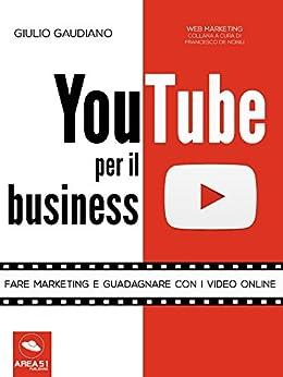 YouTube per il business: Fare marketing e guadagnare con i video online di [Gaudiano, Giulio]