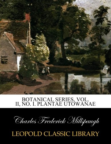 Botanical Series, Vol. II, No. I. Plantae Utowanae por Charles Frederick Millspaugh