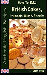 How To Bake British Cakes, Crumpets, Buns & Biscuits: Volume 9 (Authentic English Recipes)