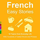 10 Topics from Everyday Life : With Hundreds of Useful Words and Phrases (French Easy Stories)