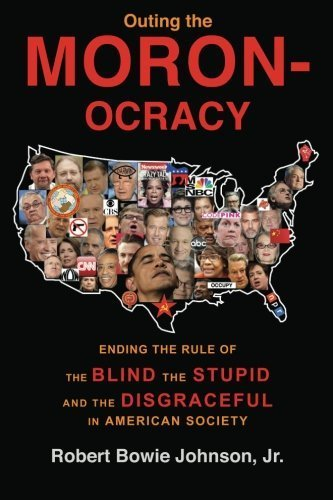 Outing the Moronocracy: Ending the Rule of the Blind, the Stupid, and the Disgraceful in American Society by Robert Bowie Johnson Jr. (2012-08-14)