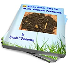 Black Gold: Tips To Make Organic Fertilizer And Create A Bountiful Harvest (English Edition)