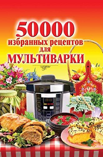 50 000 избранных рецептов для мультиварки (Russian Edition)