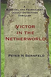 Victor in the Netherworld: Volume 3 (A Barnikel and Fearnaught Occult Detective thriller) by Peter N Bernfeld (2015-09-27)