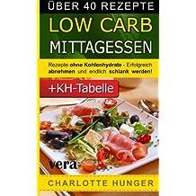Rezepte ohne Kohlenhydrate: Low Carb Mittagessen - Das Diaet-Kochbuch + Kohlenhydrate-Tabelle (Erfolgreich abnehmen und endlich schlank werden mit kohlenhydratarmer Ernaehrung!   DEUTSCH)