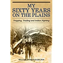 My Sixty Years on the Plains: Trapping, Trading, and Indian Fighting (English Edition)