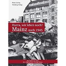 Hurra, wir leben noch! Mainz nach 1945: Das Buch zur Serie der Allgemeinen Zeitung Mainz