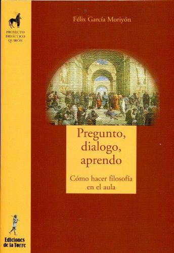 Pregunto, dialogo y aprendo: Cómo hacer filosofía en el aula por Félix García Moriyón