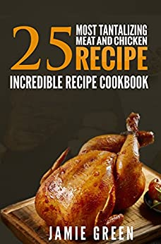 25 Chicken And Meat Rесіре Cookbook: A Fаntаѕtіс соllесtіоn Of Best Recipes Arоund The Wоrld by [Green, Jamie]