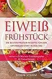 Eiweiß Frühstück: Die besten Protein-Rezepte für den optimalen Start in den Tag (Eiweiß Kochbuch, Protein Ernährung, Protein Frühstück, Sporternährung, Eiweiß Diät, Eiweiß Ernährung, Protein Diät)