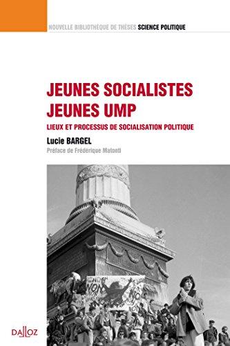 Jeunes socialistes / Jeunes UMP. Lieux et processus de socialisation politique. Volume 13: Nouvelle Bibliothèque de Thèses par Lucie Bargel