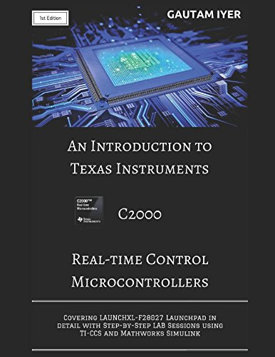 An Introduction to Texas Instruments C2000 Real-time Control Microcontrollers: Covering LAUNCHXL-F28027 Launchpad in detail with Step-by-Step LAB Sessions with TI-CCS and Mathworks Simulink