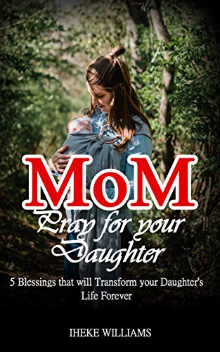 Mom, pray for your daughter: 5 Blessings that will TRANSFORM your daughter's life FOREVER (English Edition)