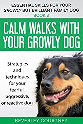 Calm walks with your Growly Dog: Book 3 Strategies and techniques for your fearful, aggressive, or reactive dog (Essential Skills for your Growly but Brilliant Family Dog)