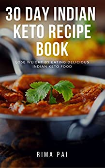 30 Day Indian Keto Recipe Book: Lose Weight By Eating Delicious Indian Keto Food by [Pai, Rima]