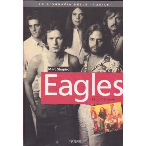 The Eagles. La Lunga Corsa. La Biografia Delle «Aquile»