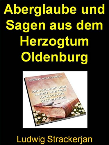 Herzogtum Sammlung (Aberglaube und Sagen aus dem Herzogtum Oldenburg - 991 Seiten: Vorliegende Sammlung ist dem Volksmunde entnommen)