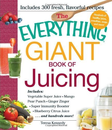 The Everything Giant Book of Juicing: Includes Vegetable Super Juice, Mango Pear Punch, Ginger Zinger, Super Immunity Booster, Blueberry Citrus Juice and hundreds more! by Kennedy, Teresa (2013) Paperback