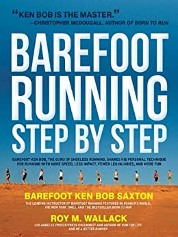 Barefoot Running Step by Step: Barefoot Ken Bob, The Guru of Shoeless Running, Shares His Personal Technique For Running With More par [Wallack, Roy, Saxton, Ken Bob]
