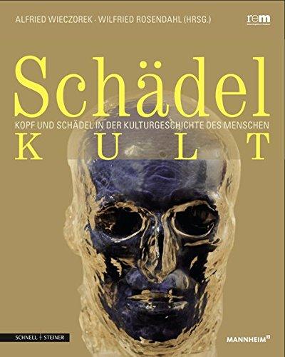 Schädelkult: Kopf und Schädel in der Kulturgeschichte des Menschen