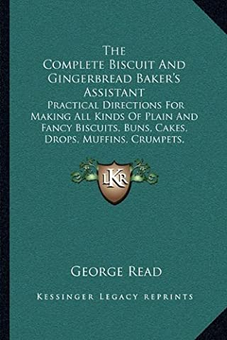 The Complete Biscuit and Gingerbread Baker's Assistant: Practical Directions for Making All Kinds of Plain and Fancy Biscuits, Buns, Cakes, Drops, ... Gingerbread, Spice Nuts, Etc. (1854) by George Read