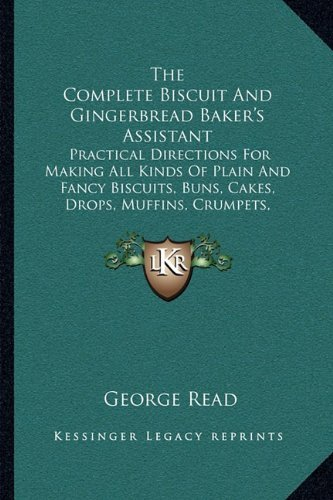 The Complete Biscuit and Gingerbread Baker's Assistant: Practical Directions for Making All Kinds of Plain and Fancy Biscuits, Buns, Cakes, Drops, Muf by George Read (10-Sep-2010) Paperback