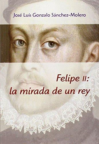 Descargar Libro Felipe II. La Mirada De Un Rey de José Luis Gonzalo Sánchez-Molero