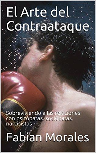 El Arte del Contraataque: Sobreviviendo a las relaciones con psicópatas, sociópatas, narcisistas (Relaciones y amores toxicos con psicopatas, sociopatas, narcisistas nº 2) por Fabian Morales