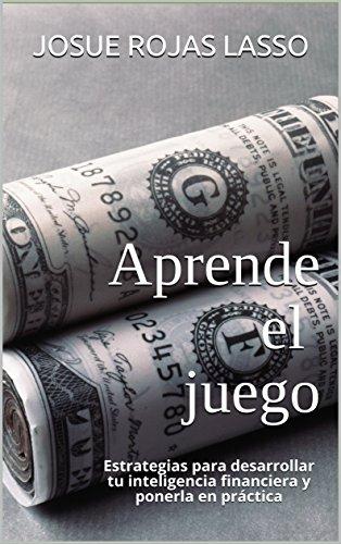 Aprende el juego: Estrategias para desarrollar tu inteligencia financiera y ponerla en práctica por Josue Rojas Lasso