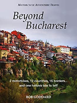 Beyond Bucharest: 2 motorbikes, 12 countries, 16 borders. and one helluva tale to tell! by [Goddard, Bob]