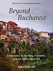 Beyond Bucharest: 2 motorbikes, 12 countries, 16 borders... and one helluva tale to tell! (English Edition)